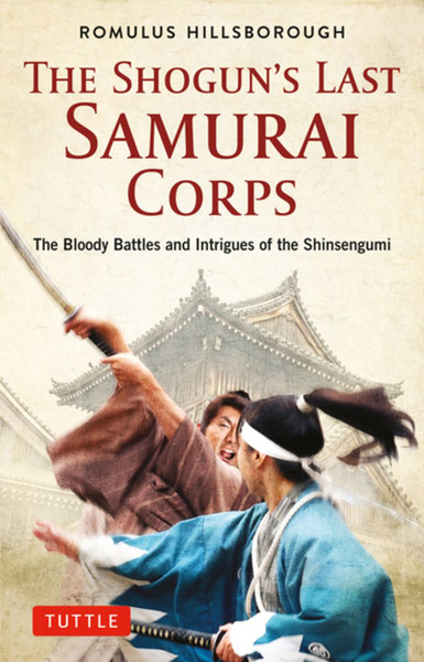 The Shogun's Last Samurai Corps The Bloody Battles and Intrigues of the Shinsengumi